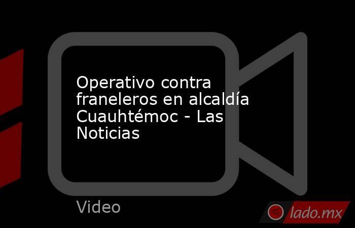 Operativo contra franeleros en alcaldía Cuauhtémoc - Las Noticias. Noticias en tiempo real
