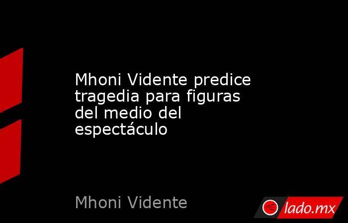 Mhoni Vidente predice tragedia para figuras del medio del espectáculo. Noticias en tiempo real