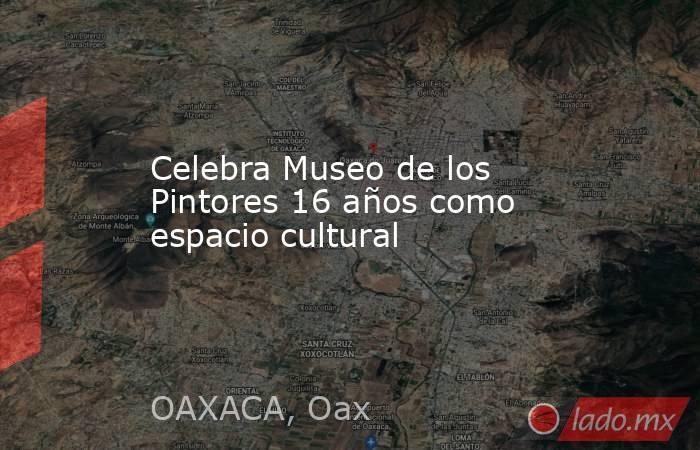 Celebra Museo de los Pintores 16 años como espacio cultural. Noticias en tiempo real