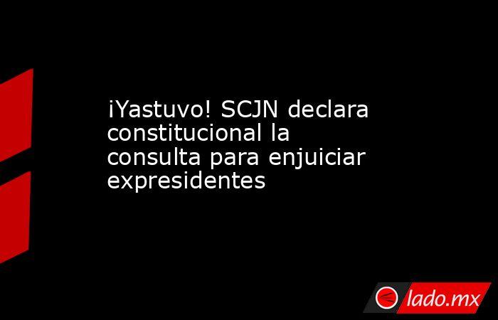 ¡Yastuvo! SCJN declara constitucional la consulta para enjuiciar expresidentes. Noticias en tiempo real