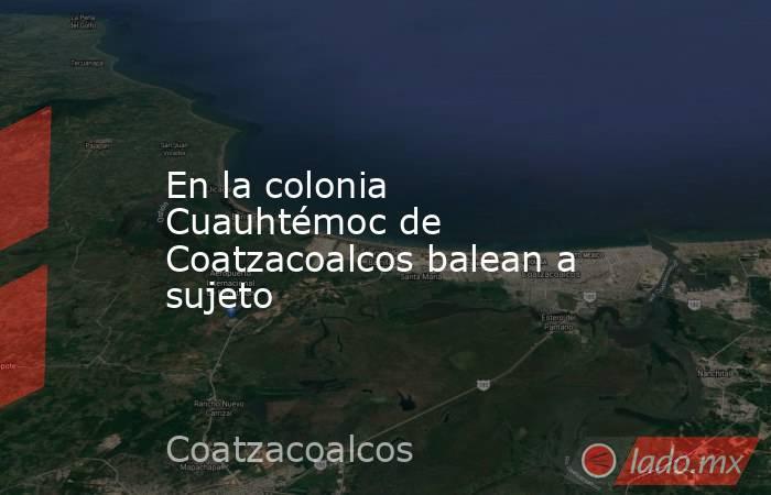 En la colonia Cuauhtémocde Coatzacoalcos balean a sujeto. Noticias en tiempo real
