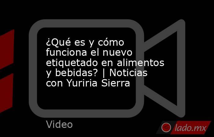 ¿Qué es y cómo funciona el nuevo etiquetado en alimentos y bebidas? | Noticias con Yuriria Sierra. Noticias en tiempo real