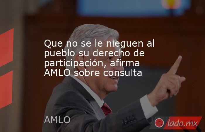 Que no se le nieguen al pueblo su derecho de participación, afirma AMLO sobre consulta. Noticias en tiempo real