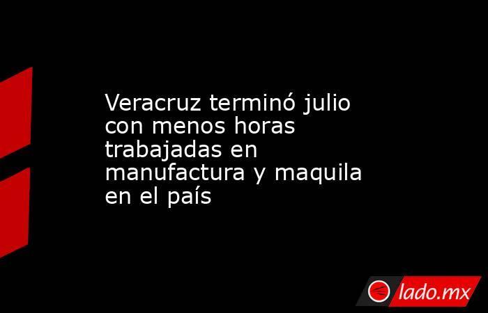 Veracruz terminó julio con menos horas trabajadas en manufactura y maquila en el país. Noticias en tiempo real