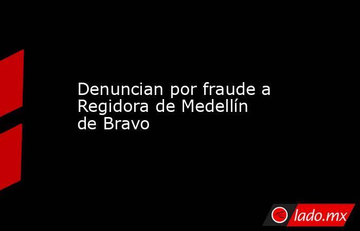 Denuncian por fraude a Regidora de Medellín de Bravo. Noticias en tiempo real