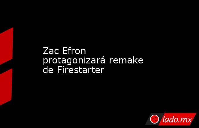 Zac Efron protagonizará remake de Firestarter. Noticias en tiempo real