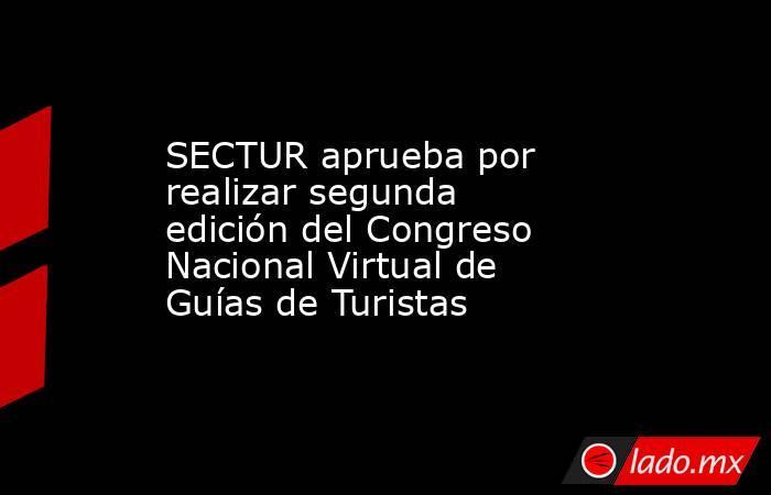 SECTUR aprueba por realizar segunda edición del Congreso Nacional Virtual de Guías de Turistas. Noticias en tiempo real