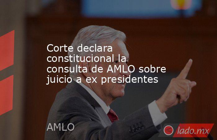 Corte declara constitucional la consulta de AMLO sobre juicio a ex presidentes. Noticias en tiempo real