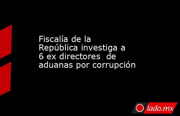 Fiscalía de la República investiga a 6 ex directores  de aduanas por corrupción. Noticias en tiempo real