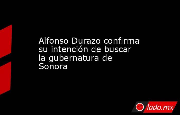 Alfonso Durazo confirma su intención de buscar la gubernatura de Sonora. Noticias en tiempo real