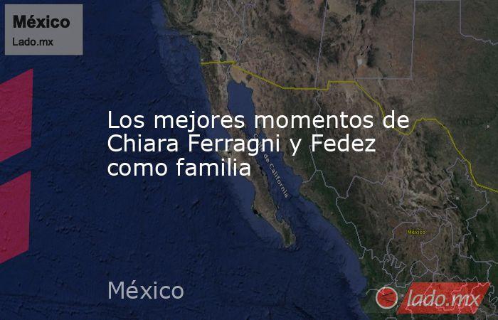 Los mejores momentos de Chiara Ferragni y Fedez como familia. Noticias en tiempo real