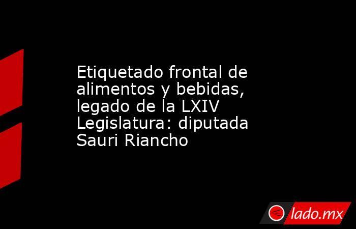 Etiquetado frontal de alimentos y bebidas, legado de la LXIV Legislatura: diputada Sauri Riancho. Noticias en tiempo real
