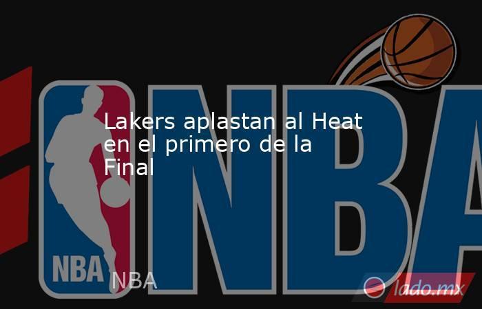 Lakers aplastan al Heat en el primero de la Final. Noticias en tiempo real