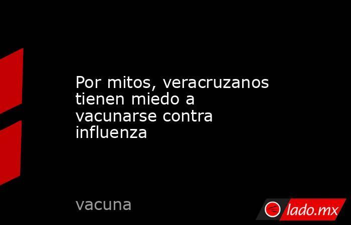 Por mitos, veracruzanos tienen miedo a vacunarse contra influenza. Noticias en tiempo real
