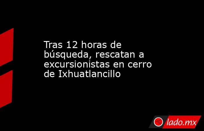 Tras 12 horas de búsqueda, rescatan a excursionistas en cerro de Ixhuatlancillo. Noticias en tiempo real