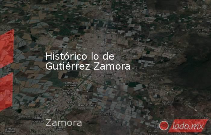 Histórico lo de Gutiérrez Zamora. Noticias en tiempo real