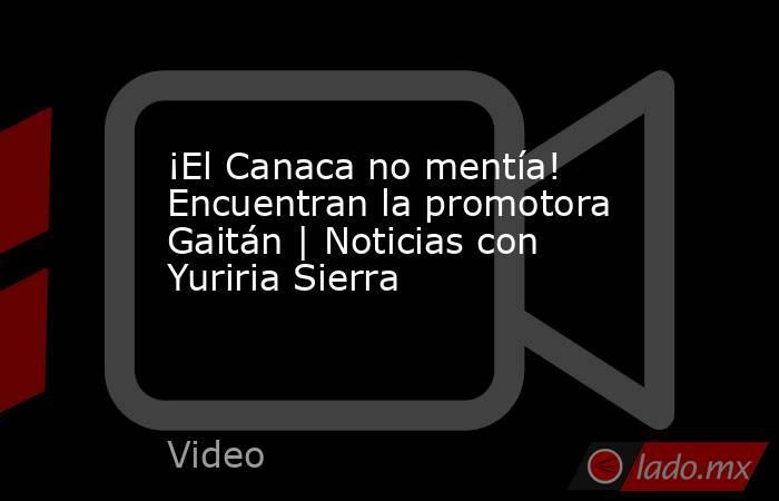 ¡El Canaca no mentía! Encuentran la promotora Gaitán | Noticias con Yuriria Sierra. Noticias en tiempo real