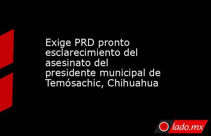 Exige PRD pronto esclarecimiento del asesinato del presidente municipal de Temósachic, Chihuahua. Noticias en tiempo real