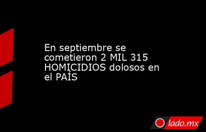 En septiembre se cometieron 2 MIL 315 HOMICIDIOS dolosos en el PAÍS. Noticias en tiempo real