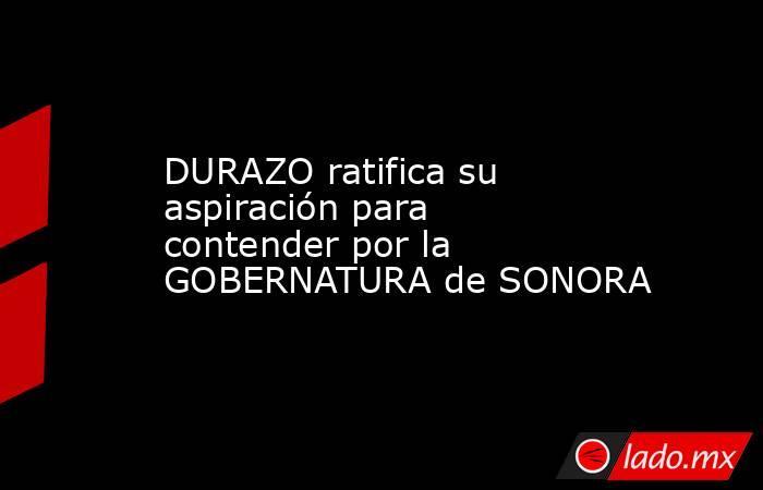 DURAZO ratifica su aspiración para contender por la GOBERNATURA de SONORA. Noticias en tiempo real