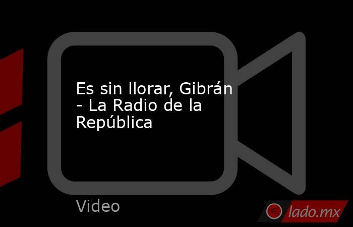 Es sin llorar, Gibrán - La Radio de la República. Noticias en tiempo real