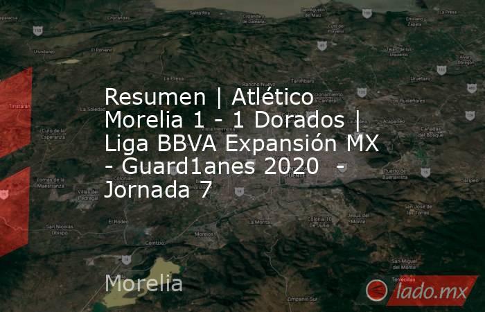 Resumen | Atlético Morelia 1 - 1 Dorados | Liga BBVA Expansión MX - Guard1anes 2020  - Jornada 7. Noticias en tiempo real
