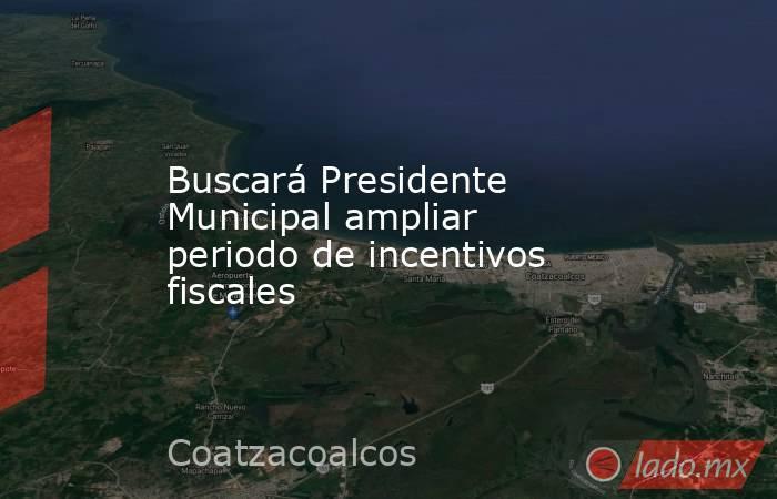 Buscará Presidente Municipal ampliar periodo de incentivos fiscales. Noticias en tiempo real