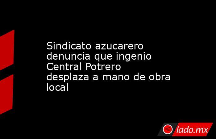 Sindicato azucarero denuncia que ingenio Central Potrero desplaza a mano de obra local. Noticias en tiempo real