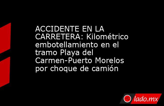 ACCIDENTE EN LA CARRETERA: Kilométrico embotellamiento en el tramo Playa del Carmen-Puerto Morelos por choque de camión. Noticias en tiempo real