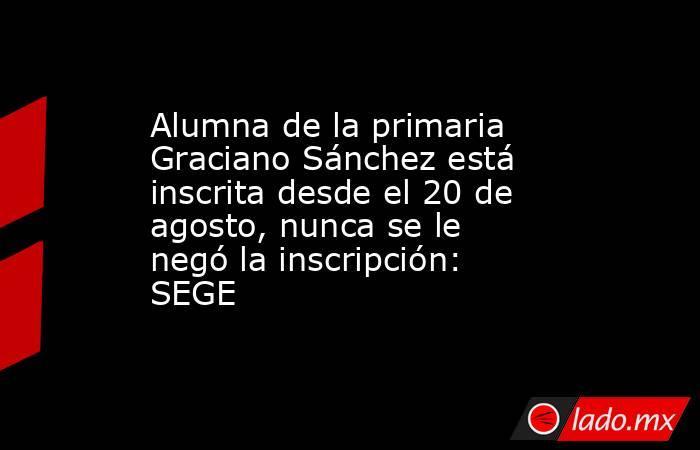 Alumna de la primaria Graciano Sánchez está inscrita desde el 20 de agosto, nunca se le negó la inscripción: SEGE. Noticias en tiempo real