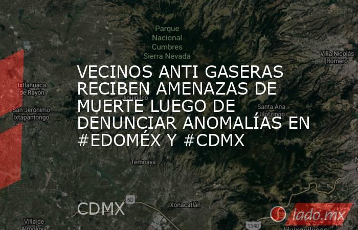 VECINOS ANTI GASERAS RECIBEN AMENAZAS DE MUERTE LUEGO DE DENUNCIAR ANOMALÍAS EN #EDOMÉX Y #CDMX. Noticias en tiempo real