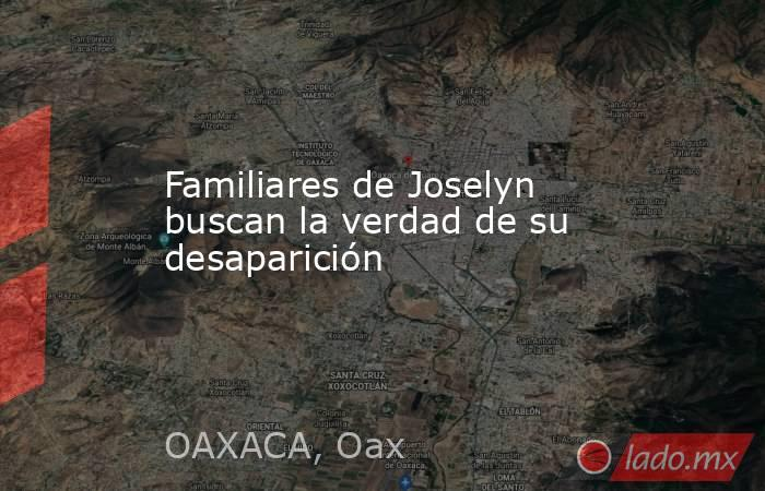 Familiares de Joselyn buscan la verdad de su desaparición. Noticias en tiempo real