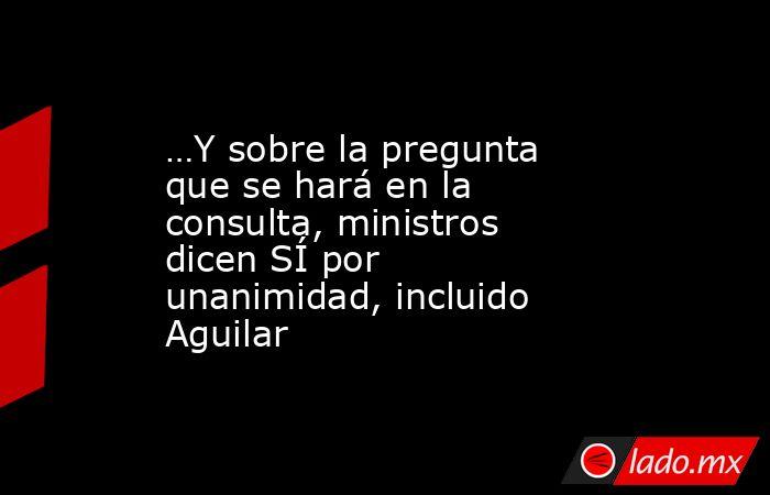 …Y sobre la pregunta que se hará en la consulta, ministros dicen SÍ por unanimidad, incluido Aguilar. Noticias en tiempo real