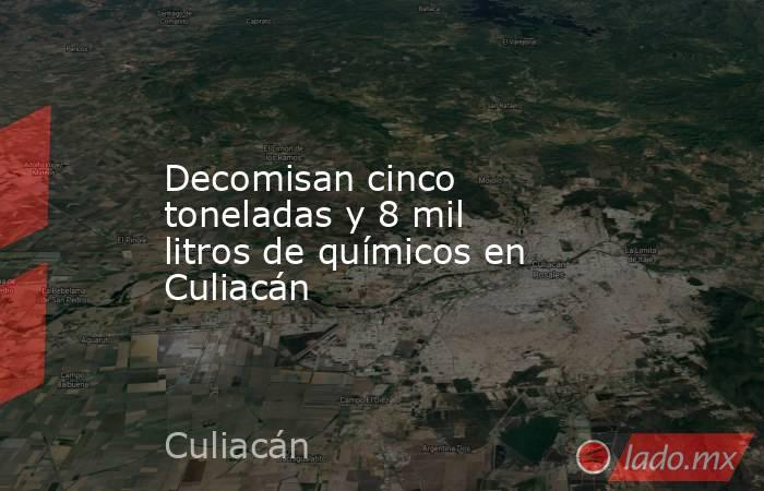 Decomisan cinco toneladas y 8 mil litros de químicos en Culiacán. Noticias en tiempo real