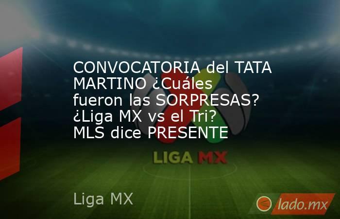 CONVOCATORIA del TATA MARTINO ¿Cuáles fueron las SORPRESAS? ¿Liga MX vs el Tri? MLS dice PRESENTE. Noticias en tiempo real