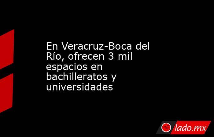 En Veracruz-Boca del Río, ofrecen 3 mil espacios en bachilleratos y universidades. Noticias en tiempo real