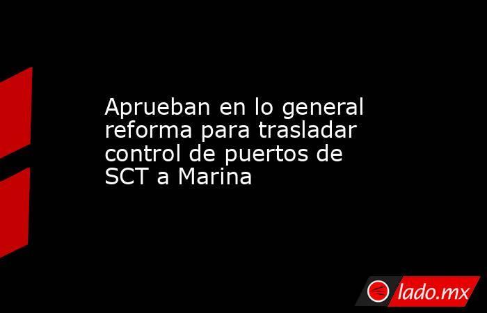 Aprueban en lo general reforma para trasladar control de puertos de SCT a Marina. Noticias en tiempo real