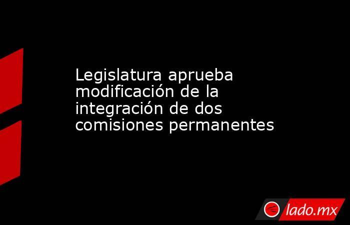 Legislatura aprueba modificación de la integración de dos comisiones permanentes   . Noticias en tiempo real
