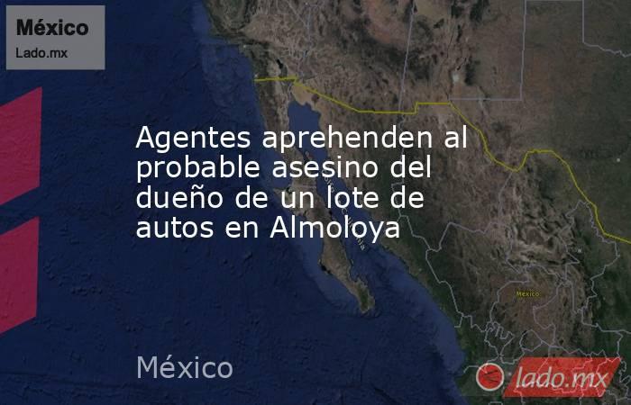 Agentes aprehenden al probable asesino del dueño de un lote de autos en Almoloya. Noticias en tiempo real