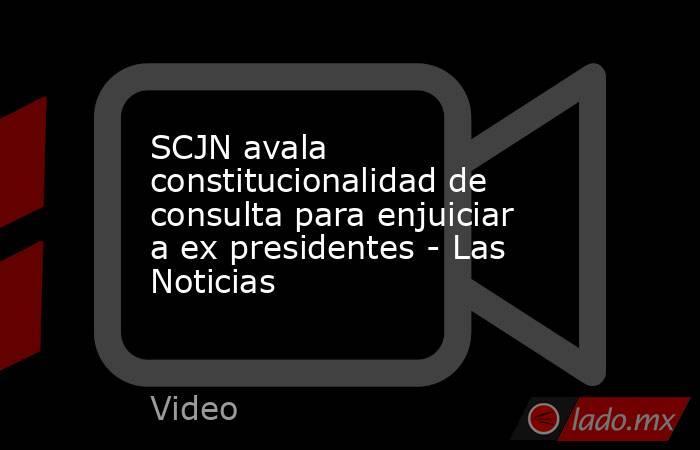 SCJN avala constitucionalidad de consulta para enjuiciar a ex presidentes - Las Noticias. Noticias en tiempo real