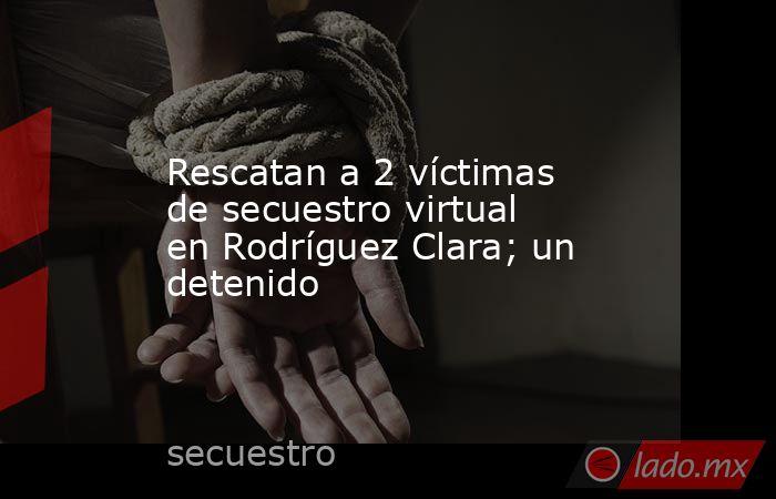 Rescatan a 2 víctimas de secuestro virtual  en Rodríguez Clara; un detenido. Noticias en tiempo real