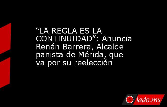 """""""LA REGLA ES LA CONTINUIDAD"""": Anuncia Renán Barrera, Alcalde panista de Mérida, que va por su reelección. Noticias en tiempo real"""