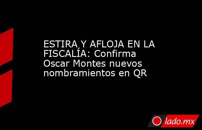 ESTIRA Y AFLOJA EN LA FISCALÍA: Confirma Oscar Montes nuevos nombramientos en QR. Noticias en tiempo real
