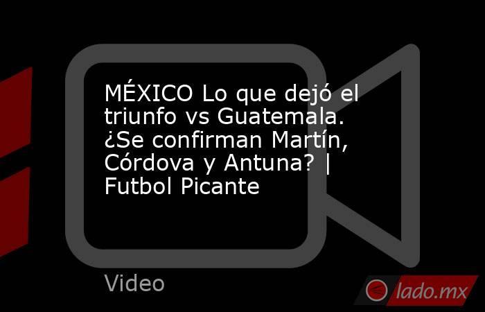 MÉXICO Lo que dejó el triunfo vs Guatemala. ¿Se confirman Martín, Córdova y Antuna? | Futbol Picante. Noticias en tiempo real