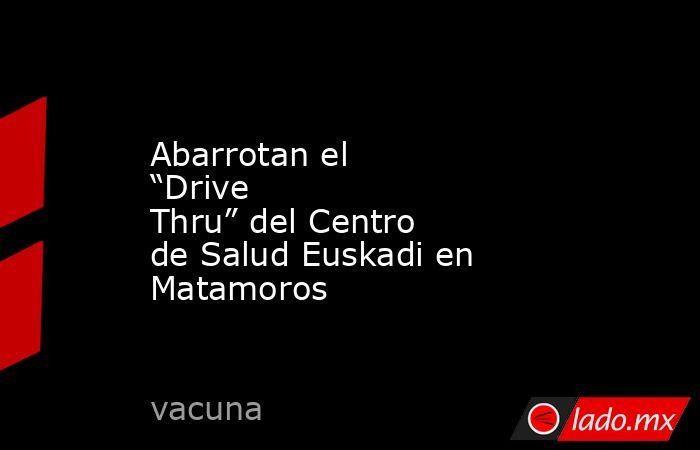 """Abarrotan el """"Drive Thru"""" del Centro de Salud Euskadi en Matamoros. Noticias en tiempo real"""