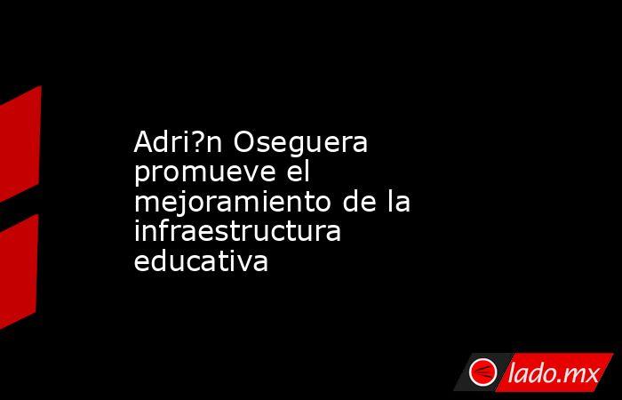 Adri?n Oseguera promueve el mejoramiento de la infraestructura educativa. Noticias en tiempo real