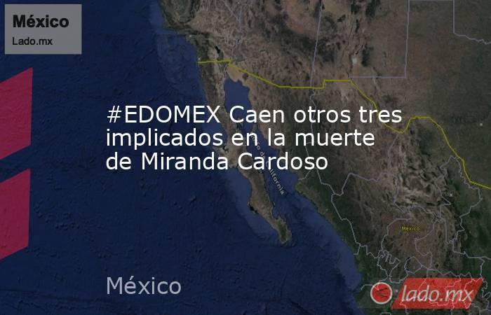 #EDOMEX Caen otros tres implicados en la muerte de Miranda Cardoso. Noticias en tiempo real