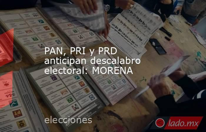 PAN, PRI y PRD anticipan descalabro electoral: MORENA. Noticias en tiempo real