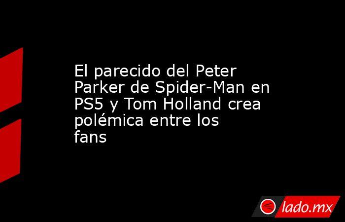 El parecido del Peter Parker de Spider-Man en PS5 y Tom Holland crea polémica entre los fans. Noticias en tiempo real