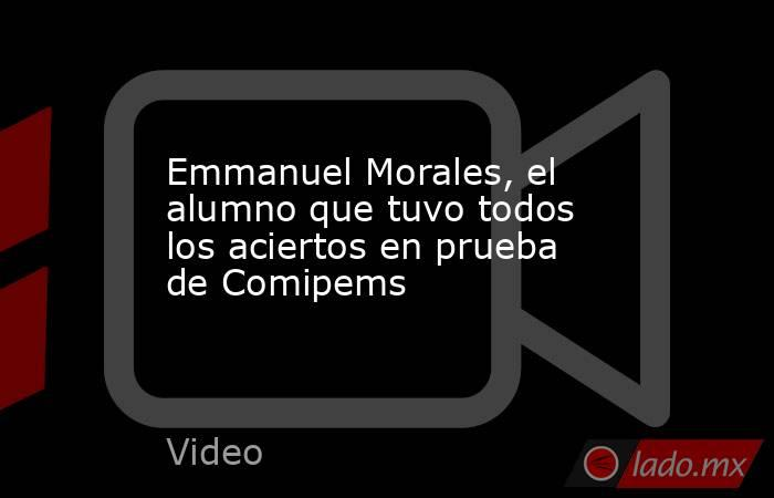 Emmanuel Morales, el alumno que tuvo todos los aciertos en prueba de Comipems. Noticias en tiempo real